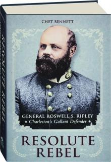 RESOLUTE REBEL: General Roswell S. Ripley, Charleston's Gallant Defender