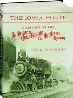 THE IOWA ROUTE: A History of the Burlington, Cedar Rapids & Northern Railway