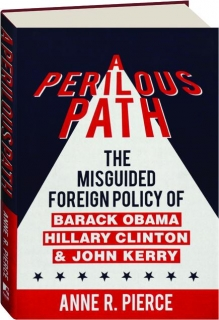 A PERILOUS PATH: The Misguided Foreign Policy of Barack Obama, Hillary Clinton, & John Kerry
