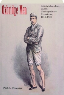 OXBRIDGE MEN: British Masculinity and the Undergraduate Experience, 1850-1920