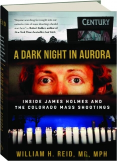 A DARK NIGHT IN AURORA: Inside James Holmes and the Colorado Mass Shootings