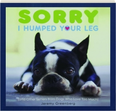 SORRY I HUMPED YOUR LEG: (And Other Letters from Dogs Who Love Too Much)