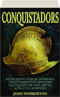 CONQUISTADORS: Searching for El Dorado--The Terrifying Spanish Conquest of the Aztec and Inca Empires