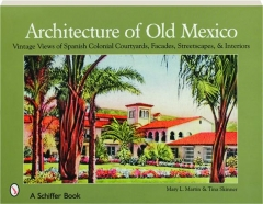 ARCHITECTURE OF OLD MEXICO: Vintage Views of Spanish Colonial Courtyards, Facades, Streetscapes, & Interiors