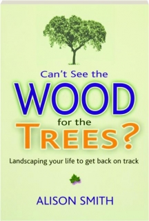 CAN'T SEE THE WOOD FOR THE TREES? Landscaping Your Life to Get Back on Track