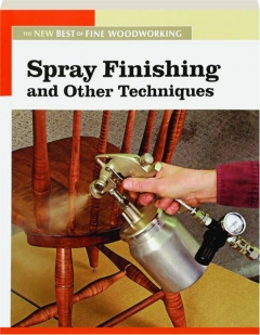 SPRAY FINISHING AND OTHER TECHNIQUES: The New Best of <I>Fine Woodworking</I>