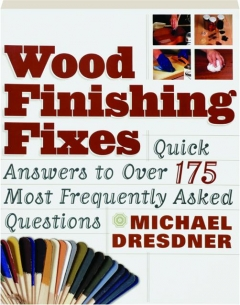 WOOD FINISHING FIXES: Quick Answers to over 175 Most Frequently Asked Questions