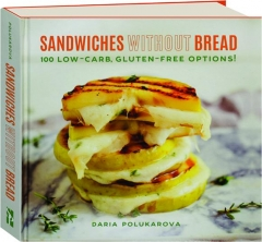 SANDWICHES WITHOUT BREAD: 100 Low-Carb, Gluten-Free Options!