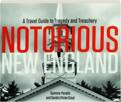 NOTORIOUS NEW ENGLAND: A Travel Guide to Tragedy and Treachery
