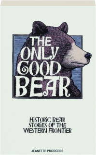 THE ONLY GOOD BEAR: Historic Bear Stories of the Western Frontier