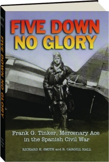 FIVE DOWN, NO GLORY: Frank G. Tinker, Mercenary Ace in the Spanish Civil War
