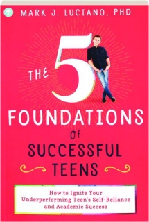 THE 5 FOUNDATIONS OF SUCCESSFUL TEENS: How to Ignite Your Underperforming Teen's Self-Reliance and Academic Success