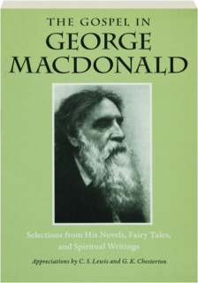 THE GOSPEL IN GEORGE MACDONALD: Selections from His Novels, Fairy Tales, and Spiritual Writings