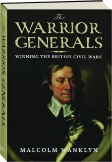 THE WARRIOR GENERALS: Winning the British Civil Wars, 1642-1652