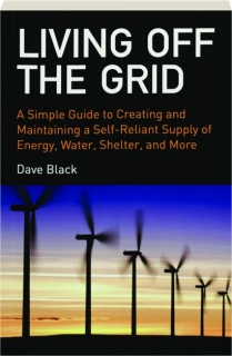 LIVING OFF THE GRID: A Simple Guide to Creating and Maintaining a Self-Reliant Supply of Energy, Water, Shelter, and More