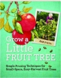 GROW A LITTLE FRUIT TREE: Simple Pruning Techniques for Small-Space, Easy-Harvest Fruit Trees - Thumb 1