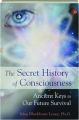 THE SECRET HISTORY OF CONSCIOUSNESS: Ancient Keys to Our Future Survival - Thumb 1