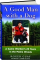 A GOOD MAN WITH A DOG: A Game Warden's 25 Years in the Maine Woods - Thumb 1