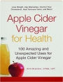 APPLE CIDER VINEGAR FOR HEALTH: 100 Amazing and Unexpected Uses for Apple Cider Vinegar - Thumb 1