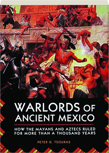 Warlords Of Ancient Mexico How The Mayans And Aztecs