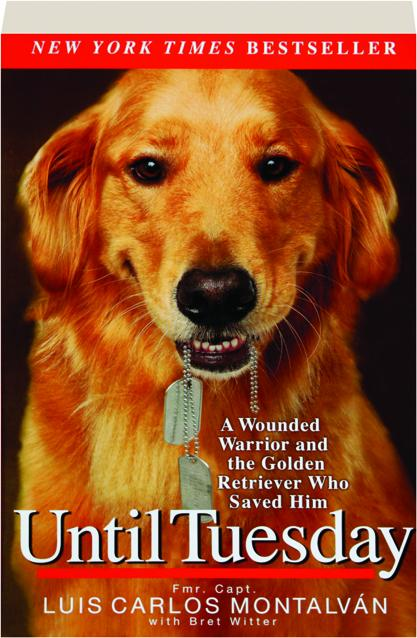 Until Tuesday A Wounded Warrior And The Golden Retriever Who Saved