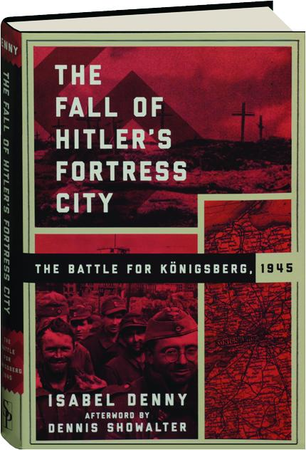 THE FALL OF HITLER'S FORTRESS CITY: The Battle for Konigsberg, 1945 -  HamiltonBook com