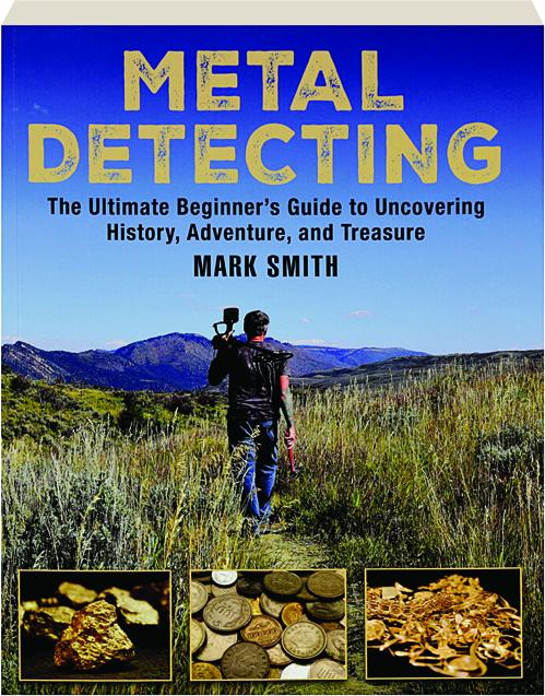 Metal Detecting The Ultimate Beginners Guide To Uncovering History