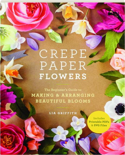 Crepe Paper Flowers The Beginner S Guide To Making Arranging Beautiful Blooms Hamiltonbook Com